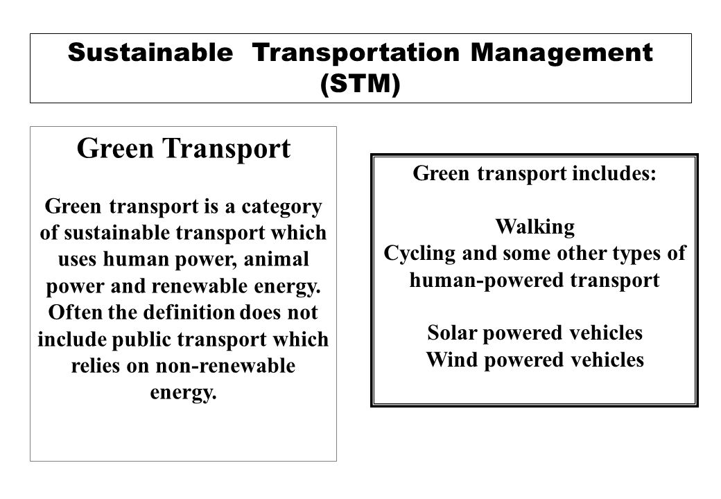 Sustainable Transport A sustainable transportation system as one that: Allows the basic access and development needs of individuals, companies and society to be met safely and in a manner consistent with human and ecosystem health, and promotes equity within and between successive generations.