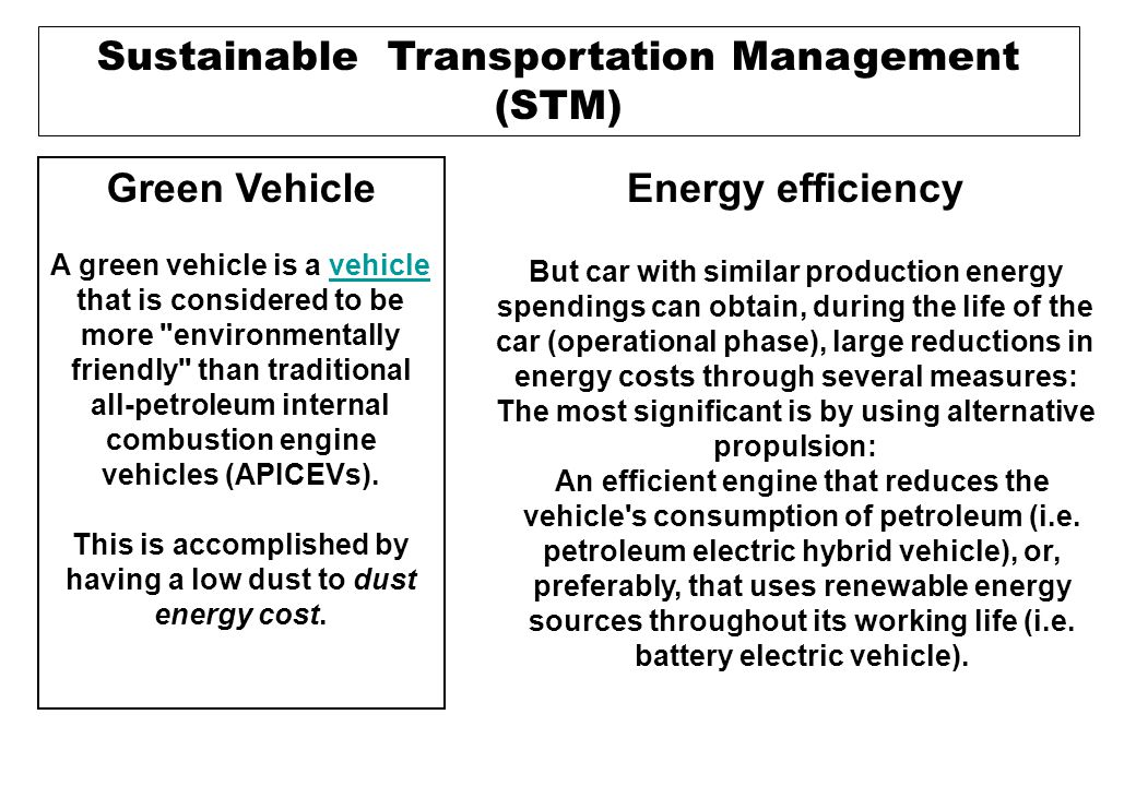 Sustainable Transportation Management (STM) Energy efficiency But car with similar production energy spendings can obtain, during the life of the car (operational phase), large reductions in energy costs through several measures: The most significant is by using alternative propulsion: An efficient engine that reduces the vehicle s consumption of petroleum (i.e.