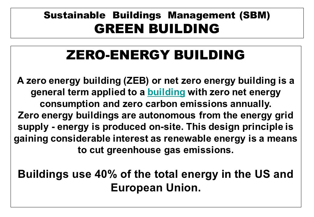 A building approaching zero energy use may be called a near- zero energy building or ultra-low energy house.low energy house Buildings that produce a surplus of energy during a portion of the year may be known as energy-plus buildings.energy-plus buildings An energy autarkic house is a building concept where the balance of the own energy consumption and production can be made on an hourly or even smaller basis.autarkic Energy autarkic houses can be taken off-the-grid.