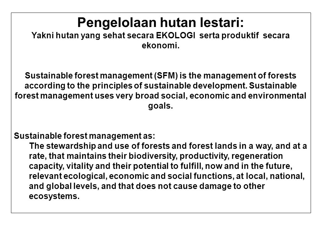 Seven key elements of sustainable forest management are: 1.Extent of forest resources 2.Biological diversity 3.Forest health and vitality 4.Productive functions and forest resources 5.Protective functions of forest resources 6.Socio-economic functions 7.Legal, policy and institutional framework.