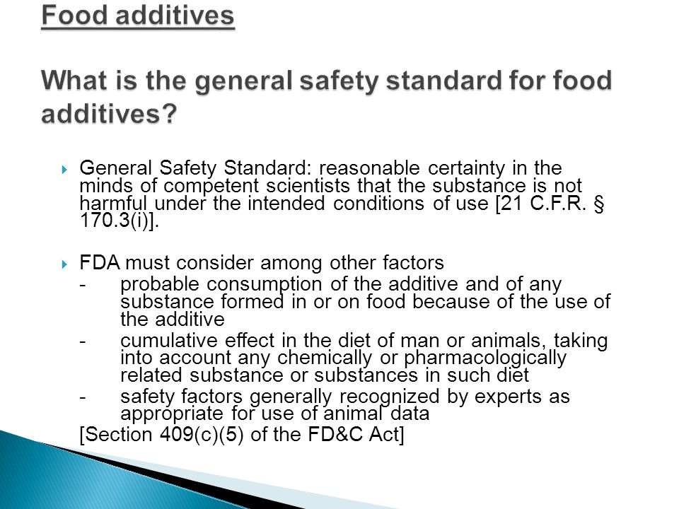  No food additive shall be deemed safe if it is found to induce cancer when ingested by man or animals,  or if it is found, after tests which are appropriate for the evaluation of the safety of food additives, to induce cancer in man or animal [Section 409(c) of the FD&C Act]