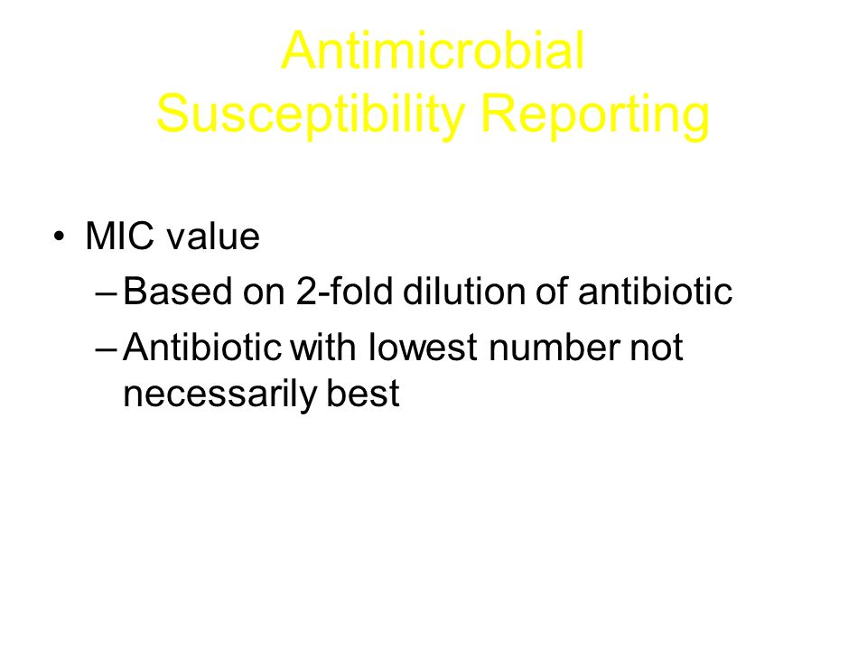 Antimicrobial Susceptibility Reporting Interpretation –S, I or R –Based on achievable levels of antibiotic Does not consider concentration of antibiotics in urine or other body fluids Does not consider penetration into tissues or cells