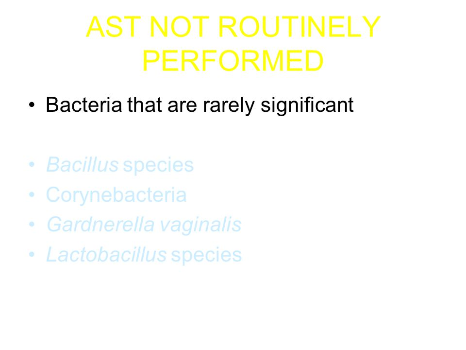 AST NOT ROUTINELY PERFORMED Bacteria with Predictable Susceptibility Patterns Except from Blood or CSF cultures –Groups A and B Streptococci –Haemophilus species β-lactamase tested and reported routinely –Stenotrophomonas maltophilia Trimethoprim/sulfamethoxazole usually used –Moraxella