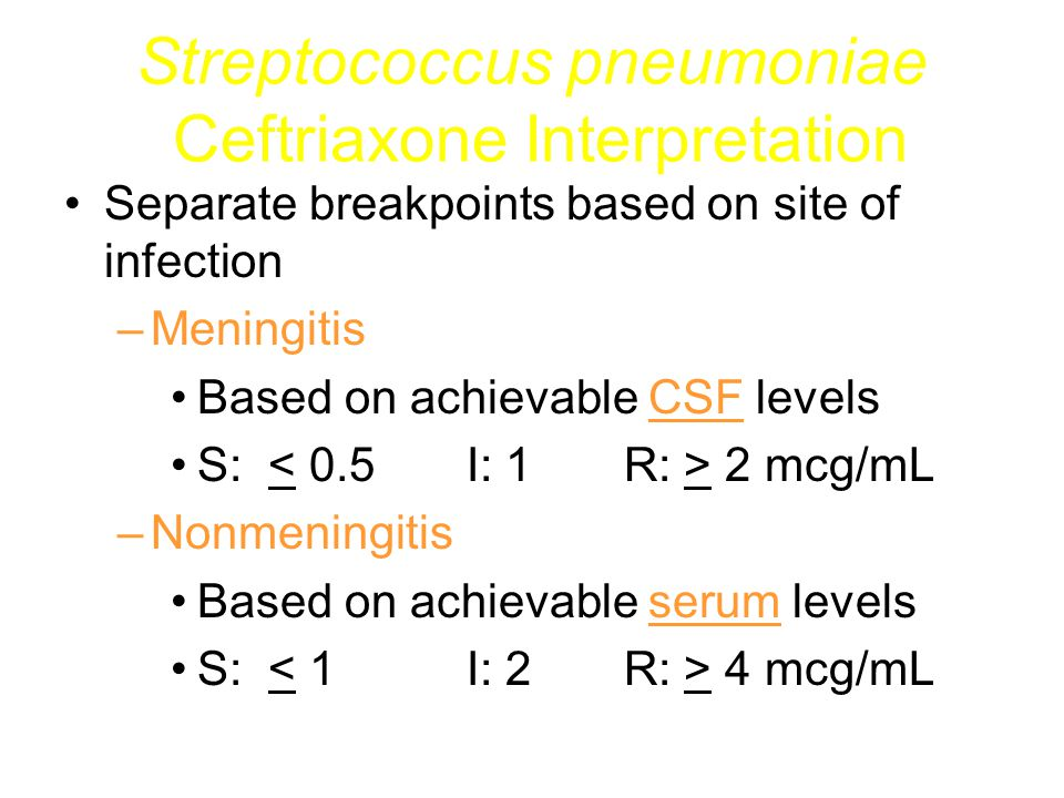 Streptococcus pneumoniae Penicillin Interpretation Separate breakpoints based on site of infection At this time the breakpoint interpretations for penicillin are reported below the MIC – Non-meningitis pneumococcal isolates with a penicillin MIC <=0.06 can be considered to be sensitive to oral penicillins – Non-meningitis pneumococcal isolates with penicillin MIC 0.12 - 2.0 can be considered to be sensitive to IV penicillin or oral ampicillin – Pneumococcal Meningitis should not be treated with penicillin unless the MIC <=0.06