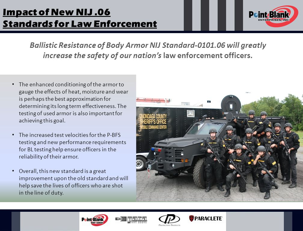 Meet and exceed the requirements of NIJ Models for both male and female officers Variety of ballistic packages from sizes C1-C5 AWARDED HIGHEST NUMBER OF NIJ 0101.06 CERTIFICATIONS Point Blank Enterprises has more NIJ.06 certified products than any other body armor manufacturer in the industry
