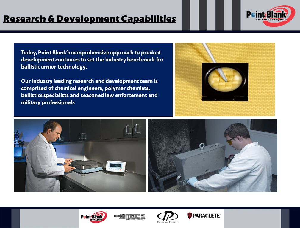 Advanced Ballistic Testing Capabilities All of Point Blank's ballistic systems are pre-tested and undergo a full spectrum evaluation and analysis before it is approved for NIJ, International or First Article Certification Testing.
