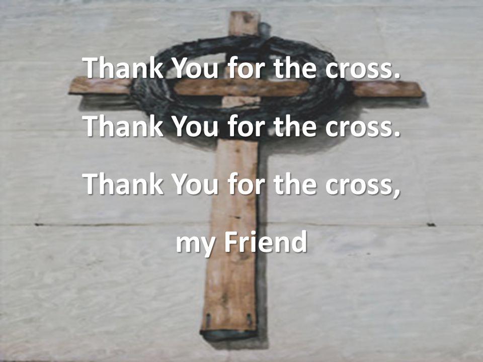 Thank You for the cross. Thank You for the cross, my Friend