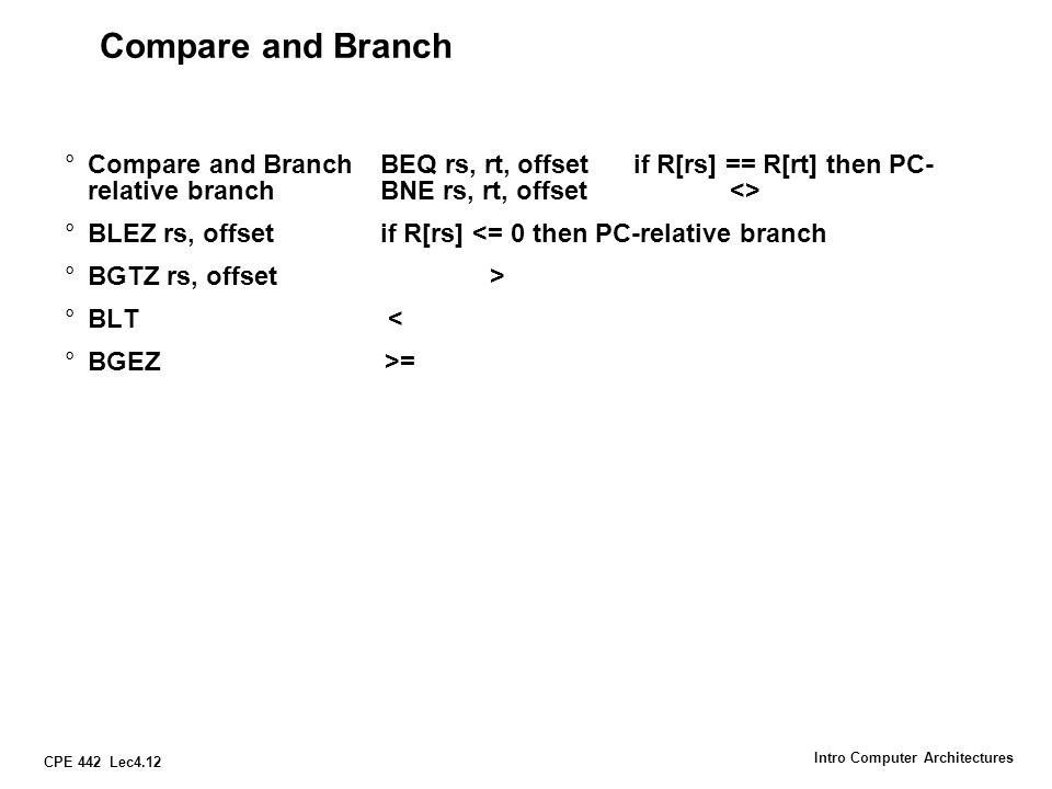 CPE 442 Lec4.13 Intro Computer Architectures MIPS jump, branch, compare instructions InstructionExampleMeaning branch on equalbeq $1,$2,100if ($1 == $2) go to PC+4+100 Equal test; PC relative branch branch on not eq.bne $1,$2,100if ($1!= $2) go to PC+4+100 Not equal test; PC relative set on less thanslt $1,$2,$3if ($2 < $3) $1=1; else $1=0 Compare less than; 2's comp.