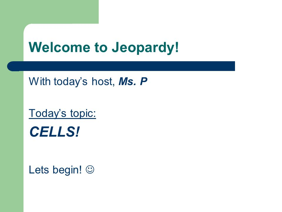 Welcome to Jeopardy! With today's host, Ms. P Today's topic: CELLS! Lets begin!