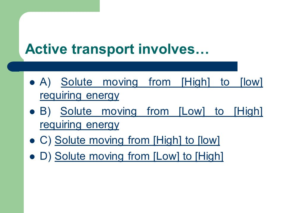 Active transport involves… A) Solute moving from [High] to [low] requiring energySolute moving from [High] to [low] requiring energy B) Solute moving from [Low] to [High] requiring energySolute moving from [Low] to [High] requiring energy C) Solute moving from [High] to [low]Solute moving from [High] to [low] D) Solute moving from [Low] to [High]Solute moving from [Low] to [High]