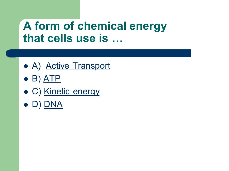 A) Active TransportActive Transport B) ATPATP C) Kinetic energyKinetic energy D) DNADNA A form of chemical energy that cells use is …