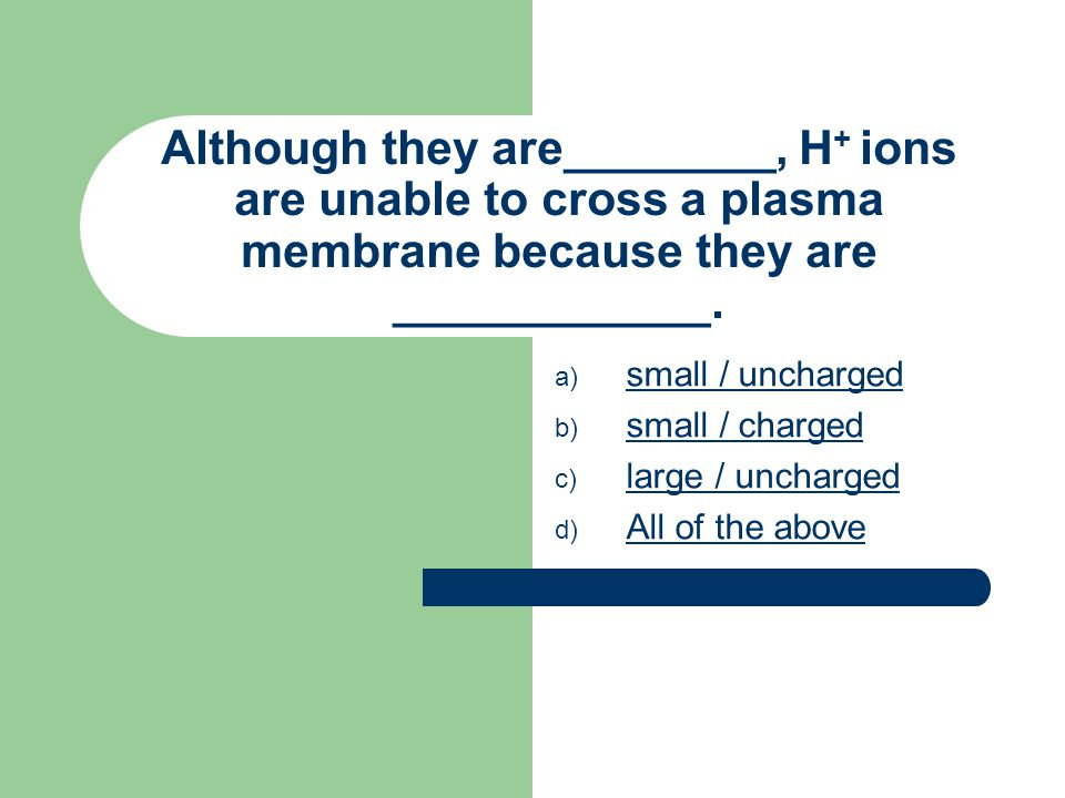 Although they are________, H + ions are unable to cross a plasma membrane because they are ____________.