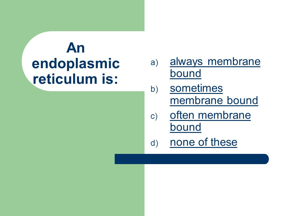 An endoplasmic reticulum is: a) a always membrane bound b) s sometimes membrane bound c) o often membrane bound d) n none of these