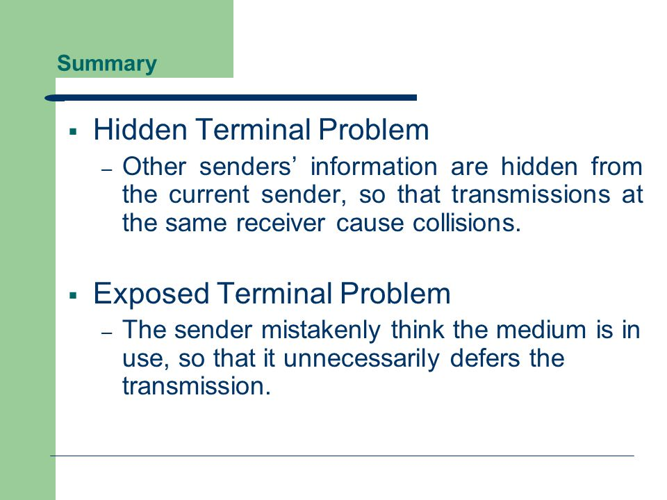 Conclusions  A Perfect MAC Protocol – Collision avoidance to reduce wasted transmissions Cope with hidden terminal problems Allow exposed terminals to talk – Reasonable fairness  No MAC protocol does all this!