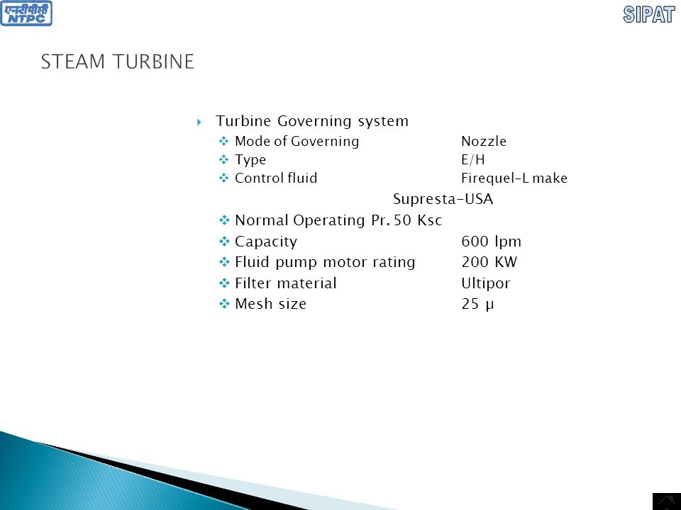 STEAM TURBINE  Lube oil system  Lube oilTn-22C Russia Mobil DTE Oil light Teresso 32 In accordance with ISO VG 32  Absolute viscosity16.7Centipoise  Kinematic viscosity-32Centistokes  Specific gravity0.89  Flash point180 0 C  Fire point240 0 C  Oil requirement per bearing  N1200lpm  N2200lpm  N3450lpm  N4280lpm  N5350lpm  N6350lpm  N7350lpm  N8350lpm  N9600lpm  N10600lpm