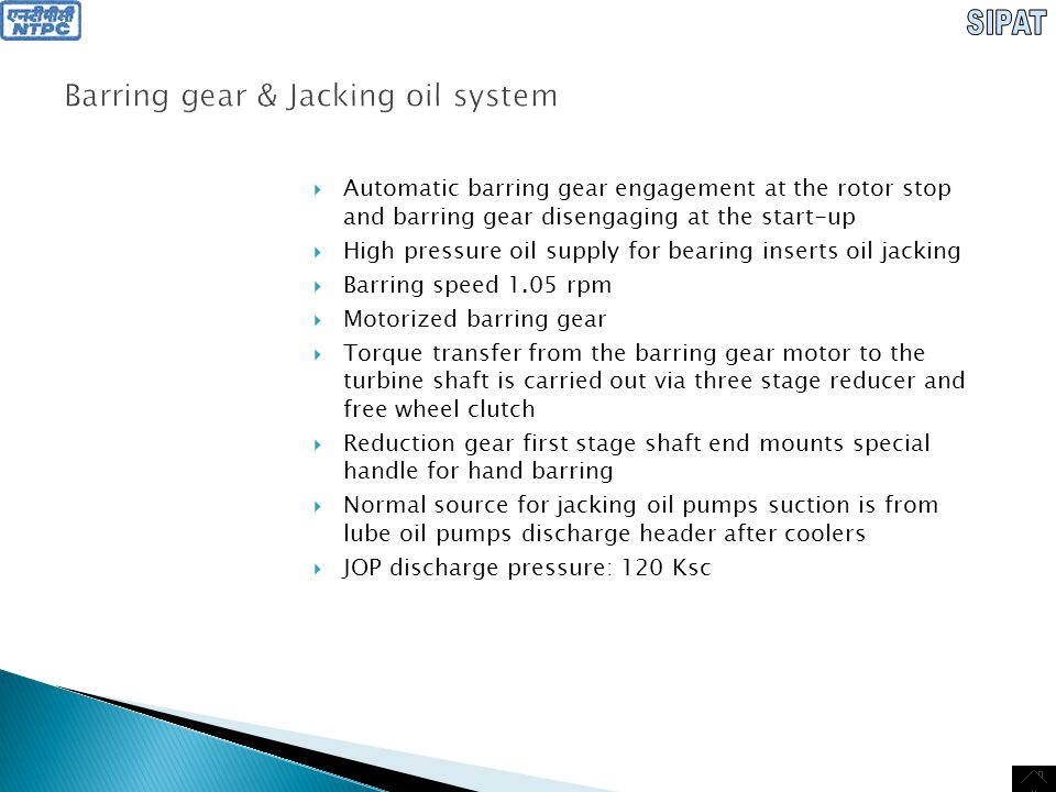 Barring Gear & Jacking oil system  Dozing devices at each bearing of the Turbine & Generator which contain strainer, NRV, orifice & isolation valve  Bearing jacking oil is supplied via separate lines for oil jacking of inserts of bearing no: 4-9  Stand-by bearing insert oil jacking pump is not provided as the system is designed to realize auxiliary functions at turbine start-up.