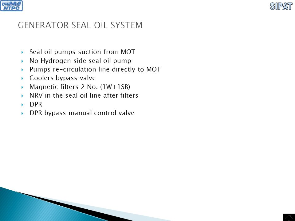 GENERATOR SEAL OIL SYSTEM  Damper tanks 2 No.: 1 for TE & 2 for EE, designed for oil supply to front and back generator shaft seals with drop, specified by the height of damper tank installation, and also to seal at short-time interruption in oil supply, at the moment of automatic transfer from working pump to standby and at generator runback with generator shaft seal pumps switched off  View glasses in return oil lines  Float hydraulic seal functions as SOT  Hydraulic seal overflows in to return oil header  No SOST  Provision of trap upstream of fans  Fans suction is from return oil header