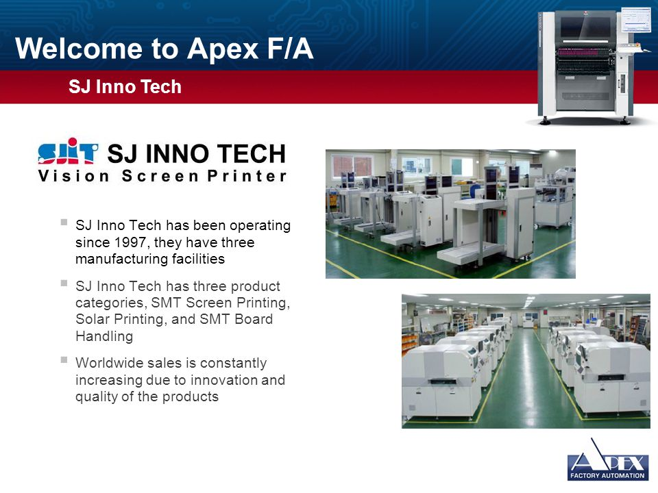 Welcome to Apex F/A  Over 1,000 systems installed worldwide  All models are fully automatic, allow larger stencil and PCB sizes capable of processing PCB's up to 33 x 20 Proven technology of vision inspection for all parts  2D paste inspection, along with automatic under stencil cleaning is standard  The ONLY printer with 3D solder paste inspection on board Usage Guidelines Slide Description: Graphic and Text Usage: This slide has space for a photograph or other graphic on the left and bulleted text on the right.