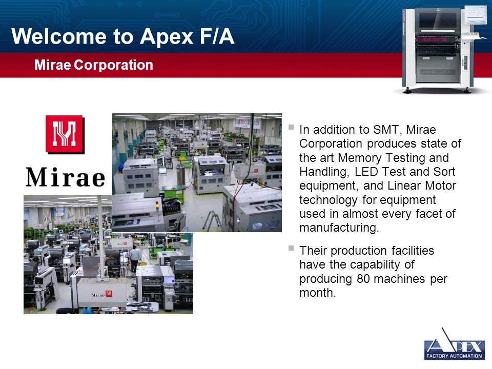 Welcome to Apex F/A  Mirae pick and place machines have been installed in North America for many years  Over 2,400 Systems installed worldwide  Proven technology of vision inspection for all parts  Linear motors provide superior speed, accuracy, and repeatability Usage Guidelines Slide Description: Graphic and Text Usage: This slide has space for a photograph or other graphic on the left and bulleted text on the right.