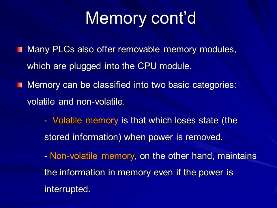 Memory cont'd Some types of memory used in a PLC include: ROM (Read-Only Memory) – –This memory is permanent and cannot be erased.