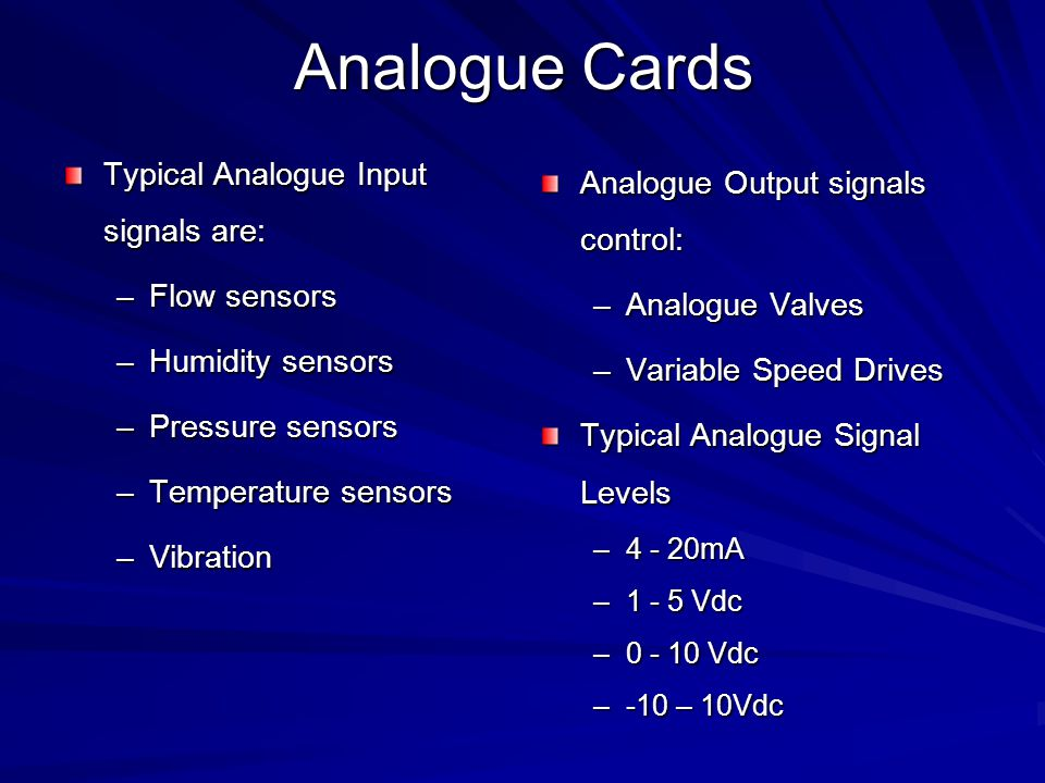 Analogue Inputs/Outputs Analogue input cards convert continuous signals via a A/D converter into discrete values for the PLC Analogue output cards convert digital values in then PLC to continuous signals via a D/A converter.