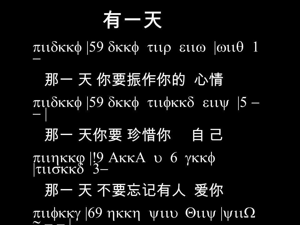 有一天 QiiW |Eoig tiiE WiiQ uiiy |5 - - 这个 世 界 真有一位上 帝 pod |tiir roid riit yiiQ |@ - -| 他 爱你 他愿意帮助 你 QiiQ WiiQ .