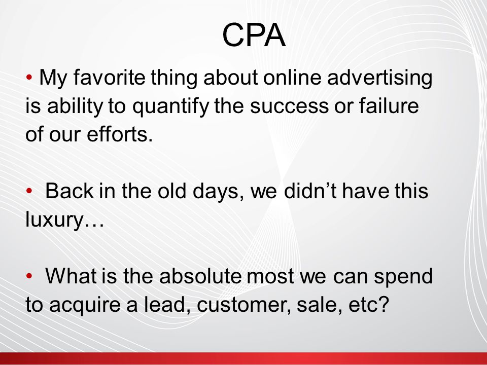 CPA Simple Example: $100 Product Cost of goods sold: $40 Margin: $60 Target Margin: 20% or $20 $100 - $40 - $20 = Target CPA = $40