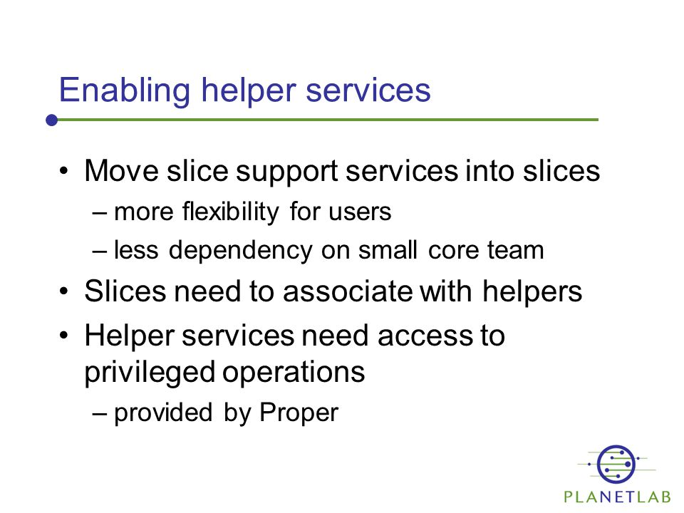 Privileged Operations Service Poking holes in the sandbox –in a safe, controlled manner To be integrated with Node Manager Operations supported –mount other slice filesystems –get/set file flags –execute processes in other slices –open real raw sockets
