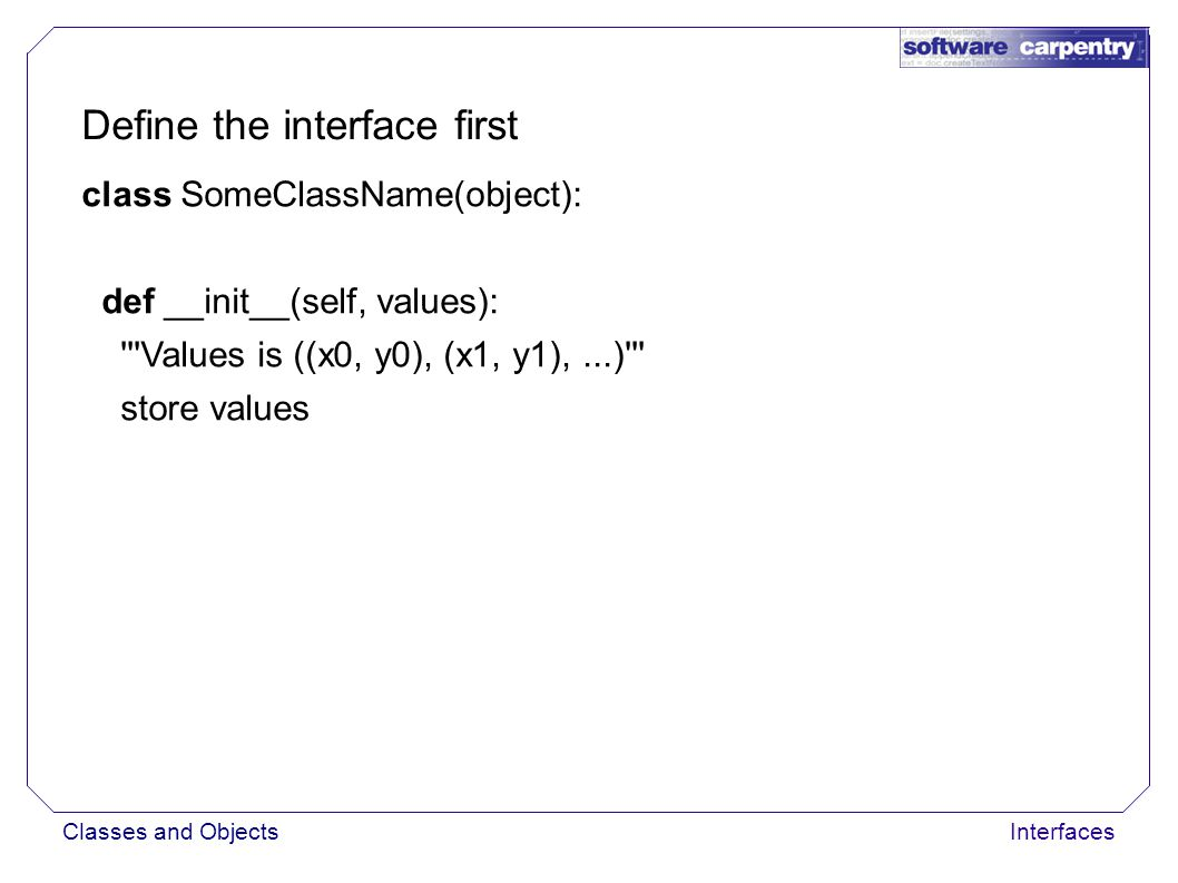 Classes and ObjectsInterfaces Define the interface first class SomeClassName(object): def __init__(self, values): Values is ((x0, y0), (x1, y1),...) store values def get(self, where): if where is out of bounds: raise exception else: return interpolated value