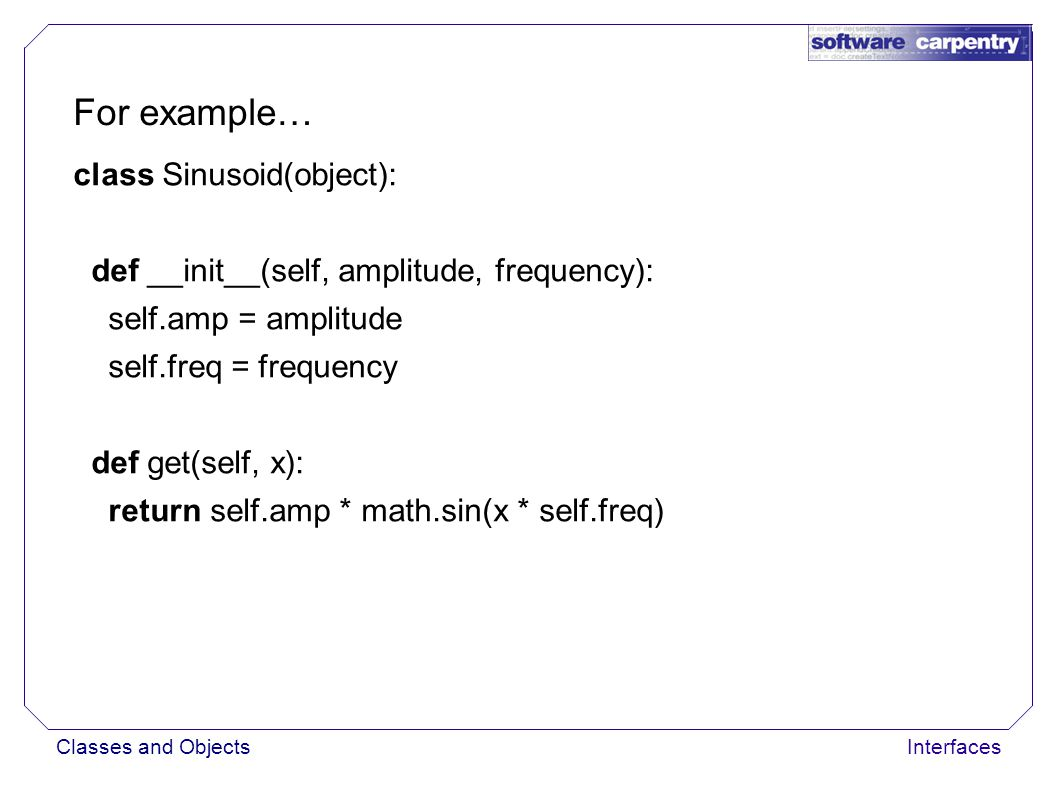 Classes and ObjectsInterfaces For example… class Sinusoid(object): def __init__(self, amplitude, frequency): self.amp = amplitude self.freq = frequency def get(self, x): return self.amp * math.sin(x * self.freq) Clear interfaces make code more extensible
