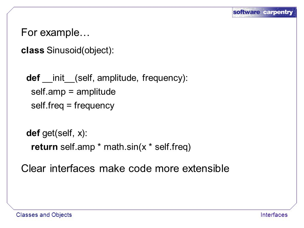 Classes and ObjectsInterfaces For example… class Sinusoid(object): def __init__(self, amplitude, frequency): self.amp = amplitude self.freq = frequency def get(self, x): return self.amp * math.sin(x * self.freq) Clear interfaces make code more extensible Only care about actual class when constructing