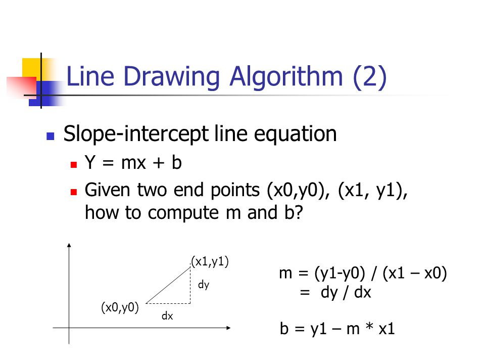 Line Drawing Algorithm (3) (x0,y0) (x1,y1) dx dy Given the line equation y = mx + b, and end points (x0,y0) (x1, y1) Walk through the line: starting at (x0,y0) If we choose the next point in the line as X = x0 +  x Y = .