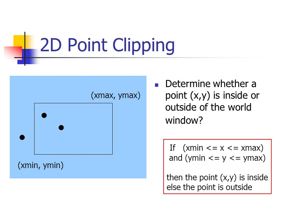 2D Line Clipping Determine whether a line is inside, outside, or partially inside If a line is partially inside, we need to display the inside segment (xmin, ymin) (xmax, ymax)