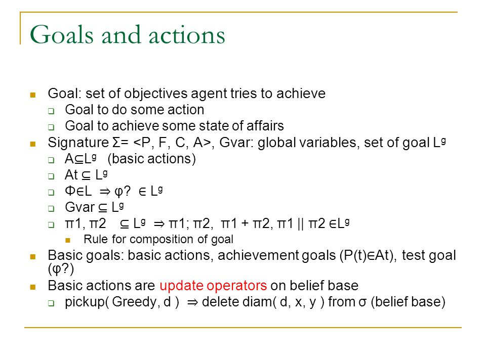 Goal variables The language contains variables range over Goals  Reflective reasoning  Communication (parameter passing) Receive request to establish some goal in a goal variable