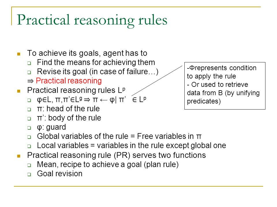 Plan rules: procedural knowledge Plan rules: rules with head is a basic goal P(t)  P(t) may be viewed as procedure calls to plans to achieve the goal Plan rules encode procedural knowledge of an agent