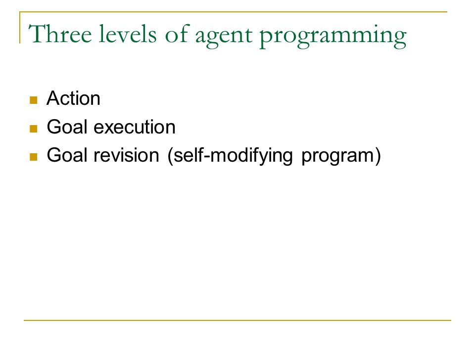 Agent programs Agent = goal directed, belief transforming entity Beliefs are updated by Actions Goals are updated by execution and revision An agent changes its beliefs and goals (PR and basic actions are fixed)
