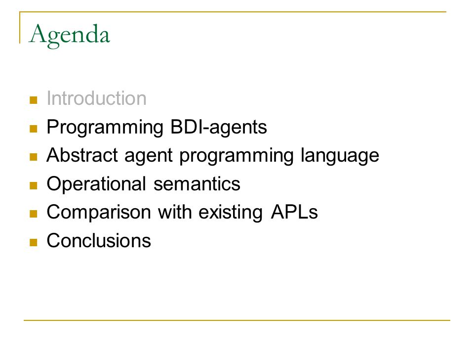2.Programming BDI-agents BDI-agents: agents have  Explicit goals (Desires)  A set of plans to achieve a goal (Intensions)  Information about the environment (Belief)  Based on Human practical reasoning theory (Michael Bratman) Many agent programming languages (APLs) based on this model  AGENT-0, AgentSpeak(L), … However, APL is still disconnected from theory