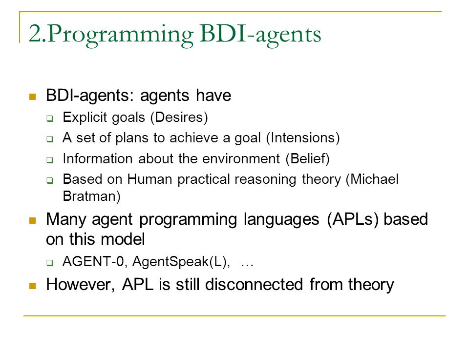 Characteristics of BDI-agents Complex internal mental state changes over time  Beliefs, Desires, Plans, Intentions Pro-active and reactive  Goal-directed (proactive)  Respond to changes in environment in a timely manner (reactive) Reflective  Meta-level reasoning capabilities (e.g.