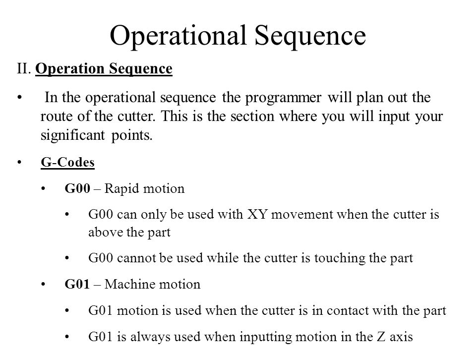 Operational Sequence Rules to Follow 1.X and Y live together, Z lives alone X and Y movement can occur on the same line Z motion must have its own line of code Example Correct: G01 X 2.5 Y 3.75 G01 Z –0.1 Wrong: G01 X 2.5 Y 3.75 Z –0.1