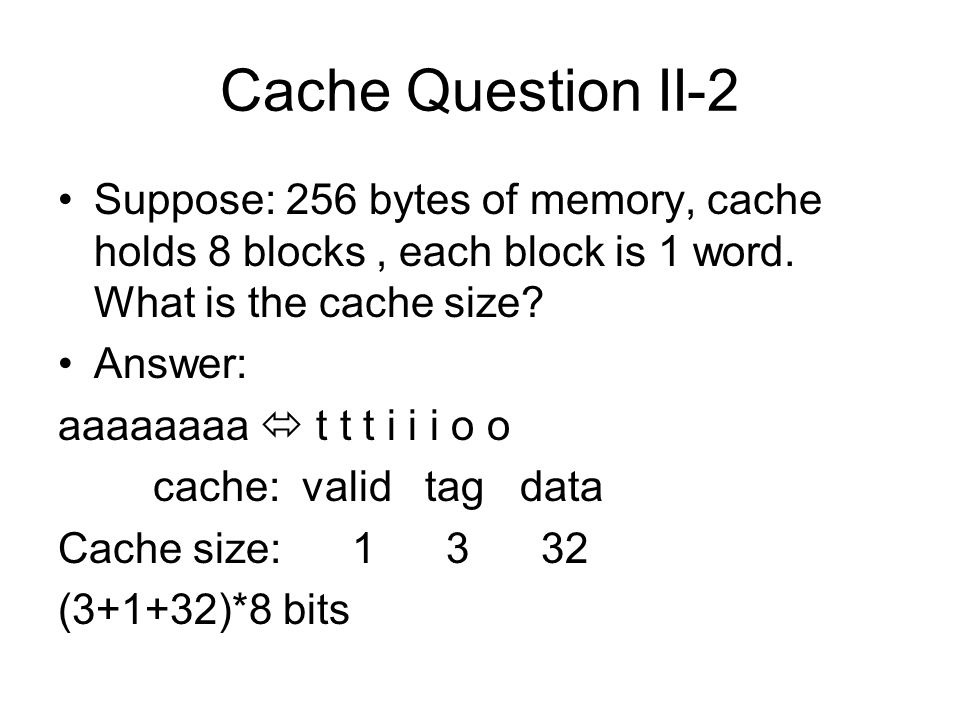 Question II-3 What is the cache size (total number of bits) for a cache that holds 64KB of data (block == 1 word; 2**32 bytes of memory) Answer: 64KB == 16K words; –16K = (2**4) *(2**10) = 2**14 –So 14 bits are needed for the cache index Tag size = 32 – 14 -2 = 16 bits Cache size = (1 + (32-14-2) + 32) * (2**14) = 784 K bits = 98 KB