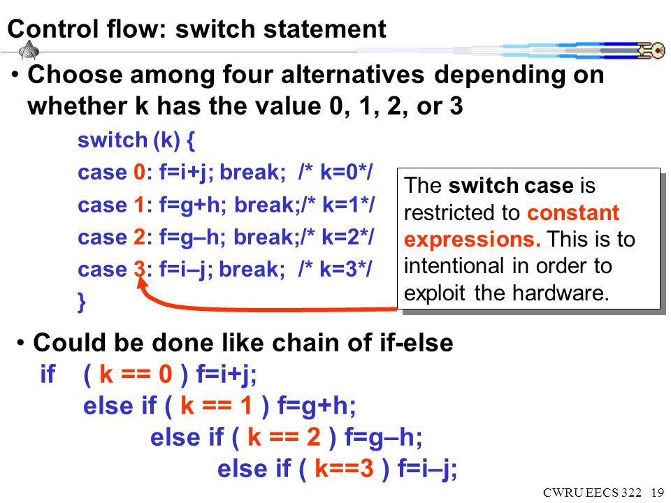CWRU EECS 32220 Switch MIPS example: subtraction chain Could be done like chain of if-else if(k==0) f=i+j; else if(k==1) f=g+h; else if(k==2) f=g–h; else if(k==3) f=i–j; bne $s5,$zero, L1 # branch k!=0 add $s0,$s3,$s4 #k==0 so f=i+j j Exit # end of case so Exit L1:subi $t0,$s5,1# $t0=k-1 bne $t0,$zero,L2 # branch k!=1 add $s0,$s1,$s2 #k==1 so f=g+h j Exit # end of case so Exit L2:subi $t0,$s5,2# $t0=k-2 bne $t0,$zero,L3 # branch k!=2 sub $s0,$s1,$s2 #k==2 so f=g-h j Exit # end of case so Exit L3:sub $s0,$s3,$s4 #k==3 so f=i-j Exit:
