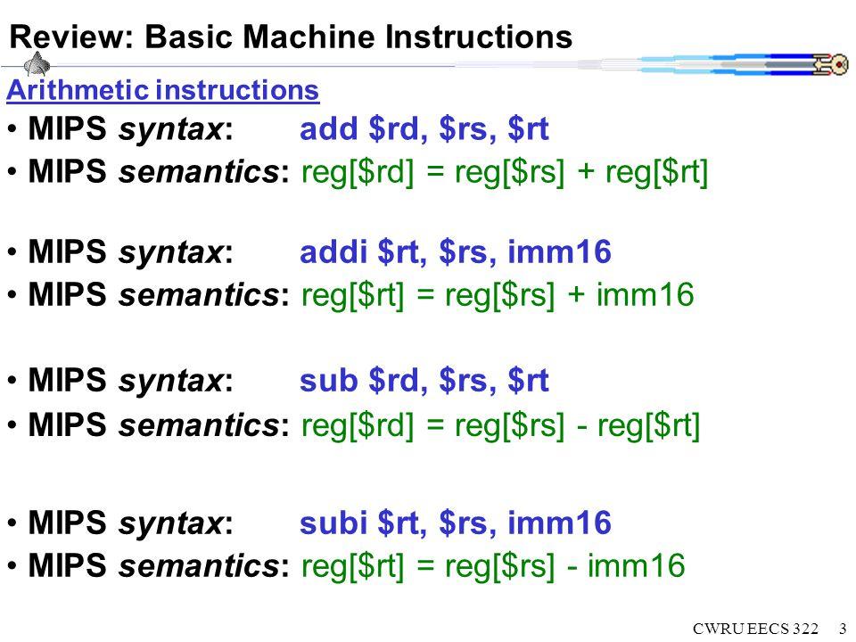 CWRU EECS 3224 Data Transfer Machine Instructions: lw, lbu MIPS syntax: lbu $rt, offset16($rs) semantics: mem[offset + reg[$rs]] = reg[$rt] MIPS syntax:lw $rt, offset16($rs) semantics: reg[$rt] = mem[offset + reg[$rs]] C language:int mem[2 30 ]; $rt = mem[(offset + $rs)/4]; C language: unsigned char mem[2 32 ]; $rt = mem[offset + $rs] ; $rt = $rt & 0x000000ff;
