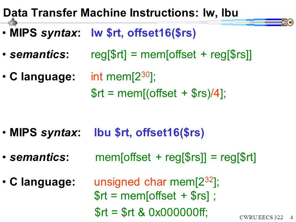 CWRU EECS 3225 Data Transfer Machine Instructions: lui MIPS syntax:lui $rt, imm16 semantics: reg[$rt][31..16]=imm16; C language:int mem[2 30 ]; $rt = (imm16<<16) | (0x0000ffff) & $rt; Load upper immediate Loads constant with 16 bits