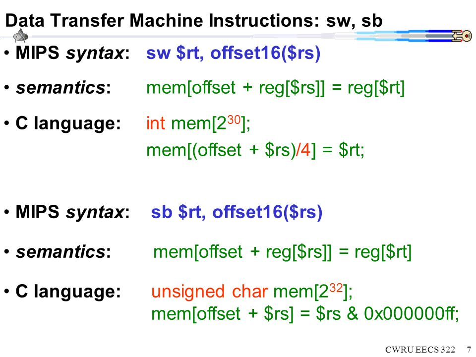 CWRU EECS 3228 Logical Machine Instructions bitwise and: and $rd, $rs, $rt C language: $rd = $rs & $rt; /* 1&1=1; 0&X=0 */ shift left: sll $rt, $rs, imm16 C language: $rt = $rs << imm16; unsigned right: srl $rt, $rs, imm16 C language: $rt = $rs >> imm16; bitwise or: or $rd, $rs, $rt C language: $rd = $rs | $rt; /* 1|X=1; 0|X=0 */ bitwise or: ori $rt, $rs, imm16 C language: $rd = $rs | imm16; bitwise or: andi $rt, $rs, imm16 C language: $rd = $rs & imm16;