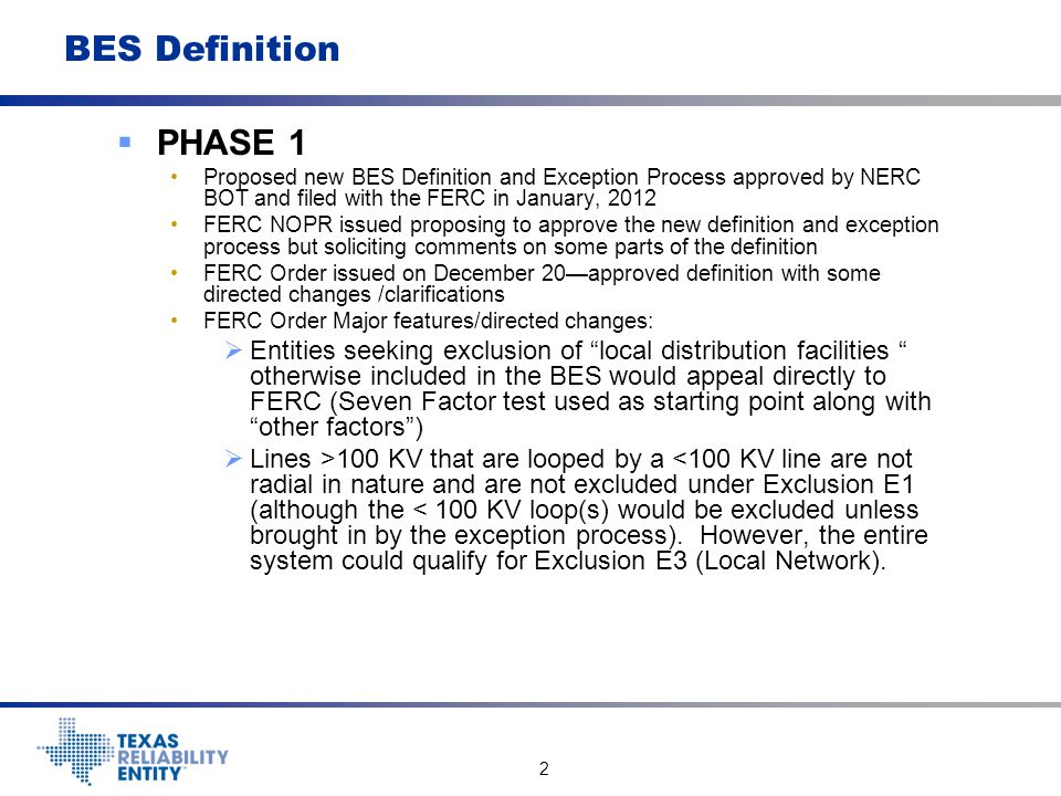 3 BES Definition  PHASE 1 FERC Order  Interconnection lines (>100 KV) for Generators included by I2 are directed to be included in the BES as part of E1 implementation.