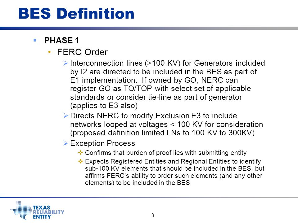 4 BES Definition  PHASE 1 FERC Order  Exception Process  NERC can request the Regional Entities to include elements in the BES (aimed at sub-100 KV systems)  Basic tenet is that Registered Entities will determine which of their facilities are part of the BES by the application of the BES Definition in its entirety.