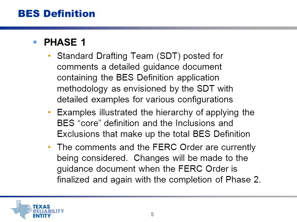 6 BES Definition  Phase 2—Standard Authorization Request (SAR) The SAR was posted for comments in early 2012, comments incorporated and SAR was approved by the NERC Standards Committee SAR proposed four areas for further consideration 1.Technical justification of appropriate thresholds for including Real and Reactive Resources in the BES 2.Determine if there is a need to change the Phase 1 basis of a non-contiguous BES