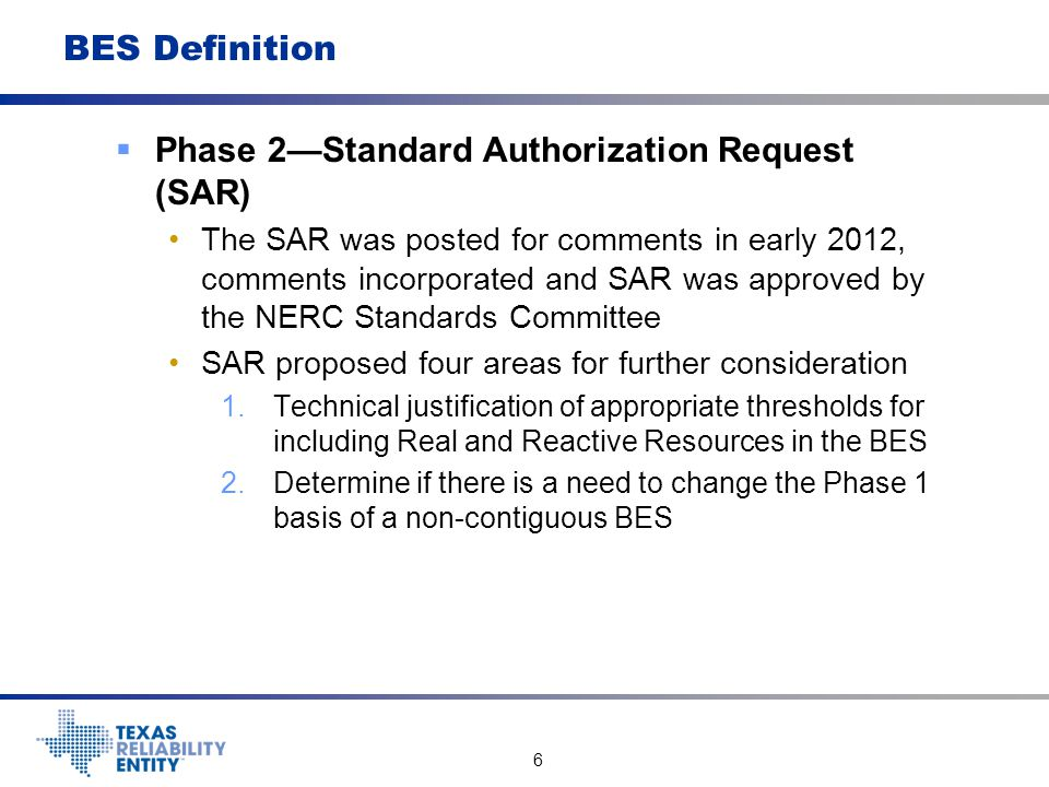 7 BES Definition  Phase 2--SAR 3.Determine if there is technical justification to revise the 100 KV bright-line voltage level 4.Determine if there is technical justification to allow power flow out of a local network (Exclusion E3) under certain conditions and, if so, what magnitude and duration should be allowed.