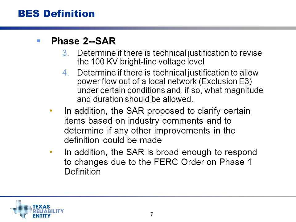 8 BES Definition  Phase 2 The SDT formulated a problem statement containing details of the four Phase 2 issues--sent to the NERC Planning Committee (PC) for analysis by their appropriate technical subcommittees The PC recommended no changes in the definition with the exception of Exclusion E3 (Local Networks) PC recommended changes in E3 involve extension of no outflow to any of the interconnections of the LN with the BES and limiting the LN to 300 MW of load