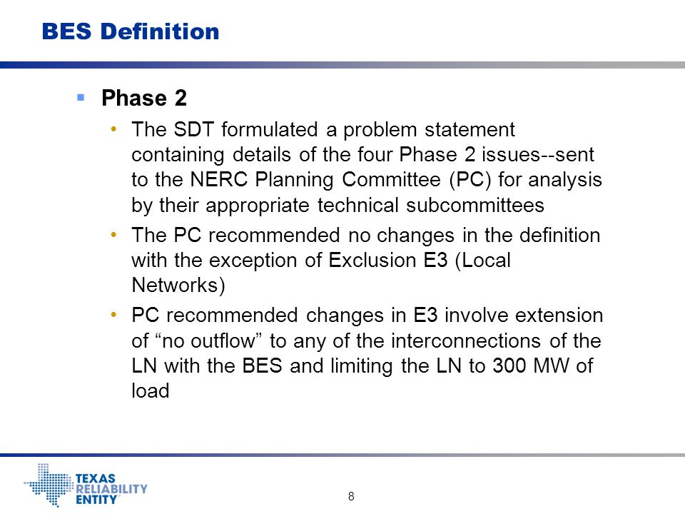 9 BES Definition  Phase 2 The BES SDT is considering changes in Inclusion I4 (Phase 1 dispersed power producing resources) to clarify I4 and more closely correlate with Inclusion I2 (traditional power producing resources) based on industry comments on the guidance document The BES SDT is considering a change in Exclusion E1 (radial line exclusion) also based on industry comments requesting clarification of the term non- retail generation